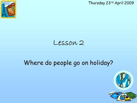 Thursday 23 rd April 2009 Lesson 2 Where do people go on holiday?