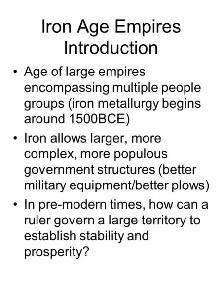 Iron Age Empires Introduction Age of large empires encompassing multiple people groups (iron metallurgy begins around 1500BCE) Iron allows larger, more.