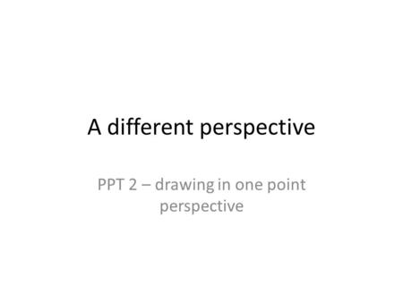 A different perspective PPT 2 – drawing in one point perspective.