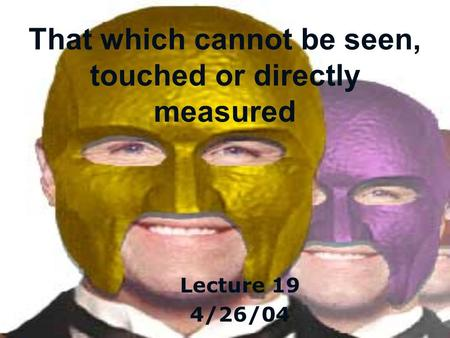 That which cannot be seen, touched or directly measured Lecture 19 4/26/04.
