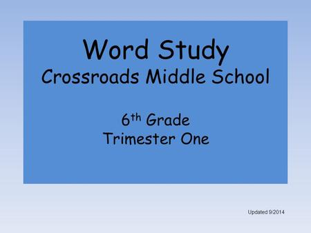 Word Study Crossroads Middle School 6 th Grade Trimester One Updated 9/2014.