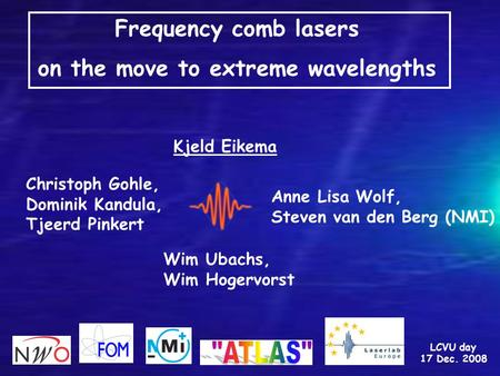Frequency comb lasers on the move to extreme wavelengths Kjeld Eikema LCVU day 17 Dec. 2008 Christoph Gohle, Dominik Kandula, Tjeerd Pinkert Anne Lisa.