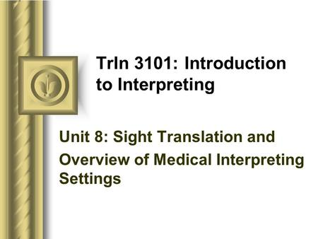 TrIn 3101: Introduction to Interpreting Unit 8: <strong>Sight</strong> Translation and Overview of Medical Interpreting Settings.