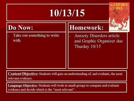 10/13/15 Do Now: - Take out something to write with. Homework: - Anxiety Disorders article and Graphic Organizer due Thurday 10/15 Content Objective: Content.