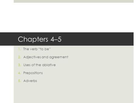 "Chapters 4–5 1.The verb ""to be"" 2.Adjectives and agreement 3.Uses of the ablative 4.Prepositions 5.Adverbs."