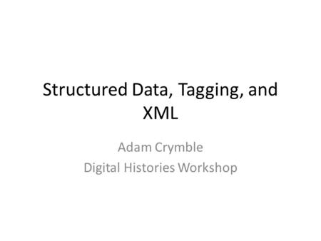 Structured Data, Tagging, and XML Adam Crymble Digital Histories Workshop.