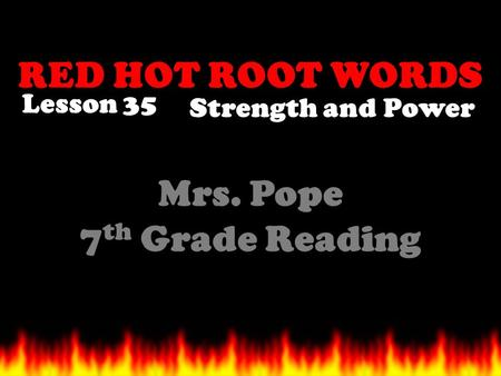 RED HOT ROOT WORDS Lesson 35 Mrs. Pope 7 th Grade Reading Strength and Power.