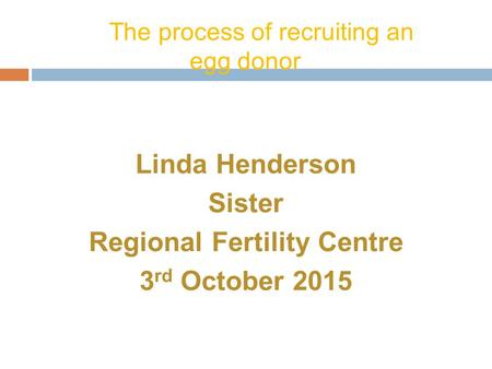 The process of recruiting an egg donor Linda Henderson Sister Regional Fertility Centre 3 rd October 2015.