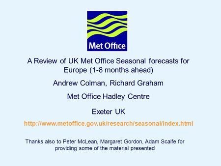 Page 1© Crown copyright 2004 A Review of UK Met Office Seasonal forecasts for Europe (1-8 months ahead) Andrew Colman, Richard Graham Met Office Hadley.