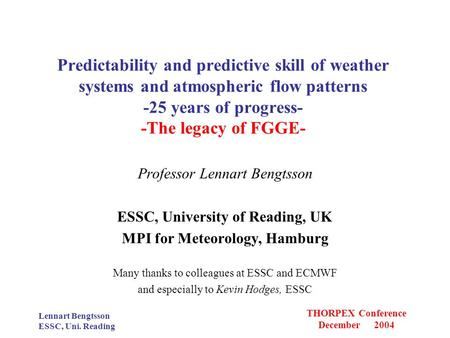 Lennart Bengtsson ESSC, Uni. Reading THORPEX Conference December 2004 Predictability and predictive skill of weather systems and atmospheric flow patterns.