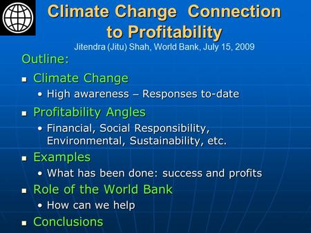 Climate Change Connection to Profitability Climate Change Connection to Profitability Jitendra (Jitu) Shah, World Bank, July 15, 2009 Outline: Climate.