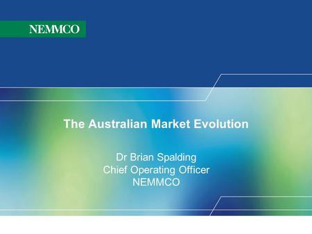 The Australian Market Evolution Dr Brian Spalding Chief Operating Officer NEMMCO.