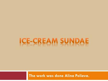 The work was done Alina Polieva.. Ice-cream Sundae  The ice-cream sundae is an original American dish. Ice cream is not an original American food and.
