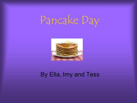 Pancake Day By Ella, Imy and Tess. Toppings A selection of toppings for pancakes are: Sugar, syrup,lemons, fruit,nutella, cream.