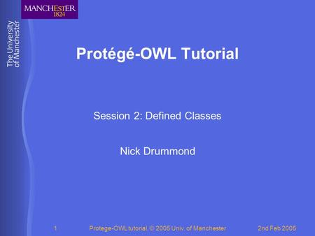 2nd Feb 2005Protege-OWL tutorial, © 2005 Univ. of Manchester1 Protégé-OWL Tutorial Session 2: Defined Classes Nick Drummond.