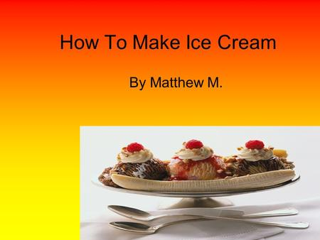 How To Make Ice Cream By Matthew M.. materials You need ice, snow, ziploc bags (a small and a big one), half and half, sugar, tea spoon, vanilla.