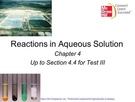 Reactions in Aqueous Solution Chapter 4 Up to Section 4.4 for Test III Copyright © The McGraw-Hill Companies, Inc. Permission required for reproduction.