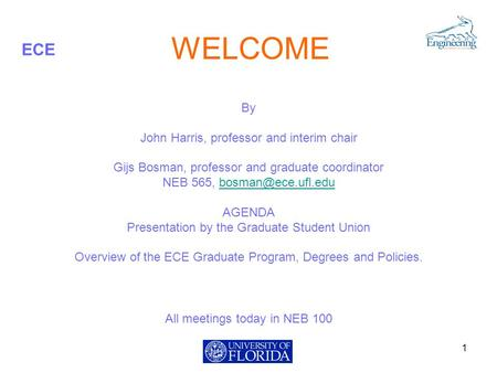 ECE WELCOME By John Harris, professor and interim chair Gijs Bosman, professor and graduate coordinator NEB 565, AGENDA.