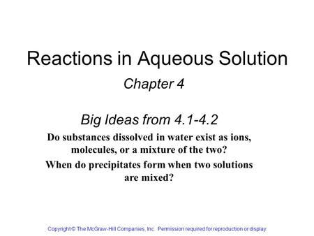 Reactions in Aqueous Solution Chapter 4 Copyright © The McGraw-Hill Companies, Inc. Permission required for reproduction or display. Big Ideas from 4.1-4.2.