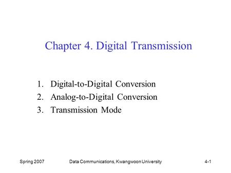 Spring 2007Data Communications, Kwangwoon University4-1 Chapter 4. Digital Transmission 1.Digital-to-Digital Conversion 2.Analog-to-Digital Conversion.