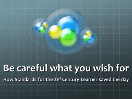 Be careful what you wish for How Standards for the 21 st Century Learner saved the day.