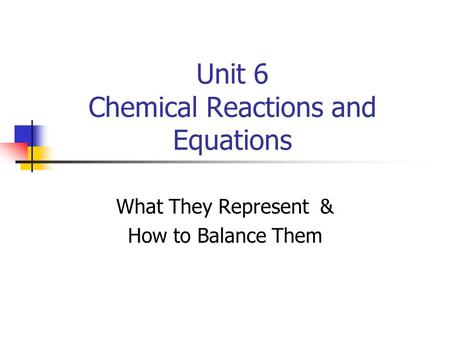 Unit 6 Chemical Reactions and Equations What They Represent & How to Balance Them.