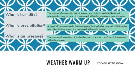 WEATHER WARM UP VOCABULARY TO KNOW~ What is humidity? What is precipitation? What is air pressure? The amount of moisture in the air around you. It indicated.