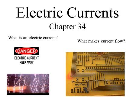 Electric Currents Chapter 34 What is an electric current? What makes current flow?