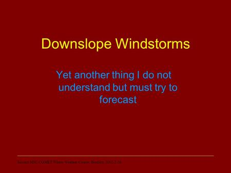 Second MSC/COMET Winter Weather Course, Boulder, 2002-2-26 Downslope Windstorms Yet another thing I do not understand but must try to forecast.