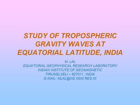STUDY OF TROPOSPHERIC GRAVITY WAVES AT EQUATORIAL LATITUDE, INDIA M. LAL EQUATORIAL GEOPHYSICAL RESEARCH LABORATORY INDIAN INSTITUTE OF GEOMAGNETIC TIRUNELVELI.