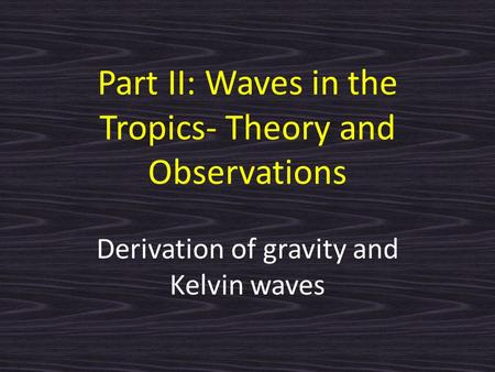 Part II: Waves in the Tropics- Theory and Observations Derivation of gravity and Kelvin waves.