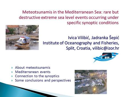 Meteotsunamis in the Mediterranean Sea: rare but destructive extreme sea level events occurring under specific synoptic conditions Ivica Vilibić, Jadranka.