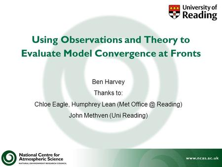 Using Observations and Theory to Evaluate Model Convergence at Fronts Ben Harvey Thanks to: Chloe Eagle, Humphrey Lean (Met Reading) John Methven.