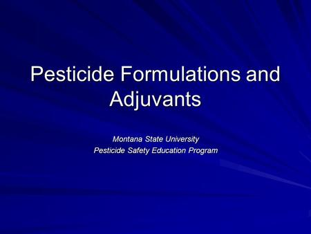 Pesticide Formulations and Adjuvants Montana State University Pesticide Safety Education Program.