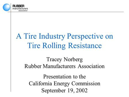 A Tire Industry Perspective on Tire Rolling Resistance Tracey Norberg Rubber Manufacturers Association Presentation to the California Energy Commission.