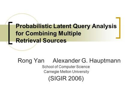 Probabilistic Latent Query Analysis for Combining Multiple Retrieval Sources Rong Yan Alexander G. Hauptmann School of Computer Science Carnegie Mellon.