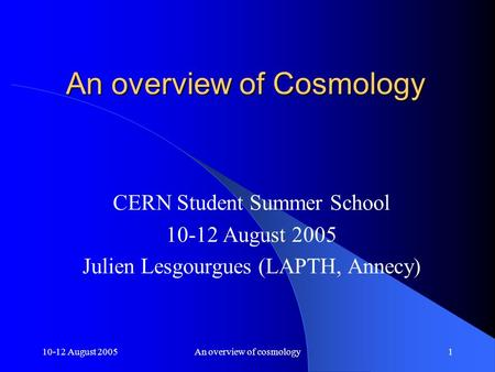 10-12 August 2005An overview of cosmology1 An overview of Cosmology CERN Student Summer School 10-12 August 2005 Julien Lesgourgues (LAPTH, Annecy)