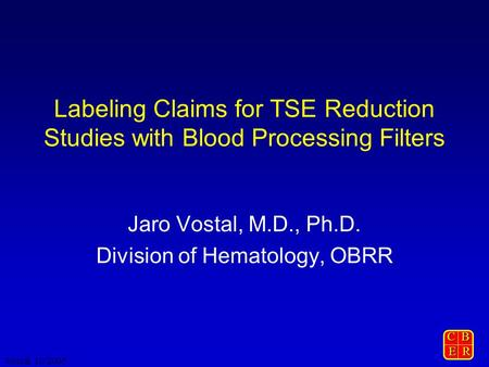 C B E R E R Vostal 10/2005 Labeling Claims for TSE Reduction Studies with Blood Processing Filters Jaro Vostal, M.D., Ph.D. Division of Hematology, OBRR.