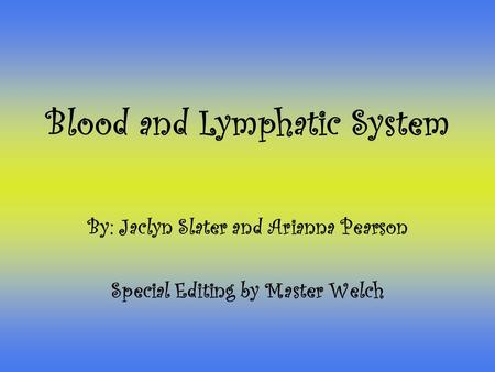 Blood and Lymphatic System By: Jaclyn Slater and Arianna Pearson Special Editing by Master Welch.