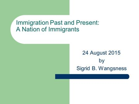 Immigration Past and Present: A Nation of Immigrants 24 August 2015 by Sigrid B. Wangsness.