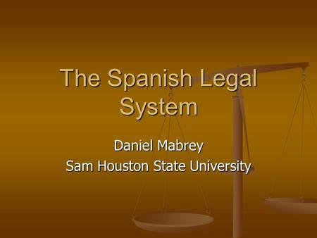 The Spanish Legal System Daniel Mabrey Sam Houston State University.