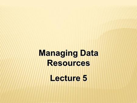 Managing Data Resources Lecture 5 Managing Data Resources Lecture 5.