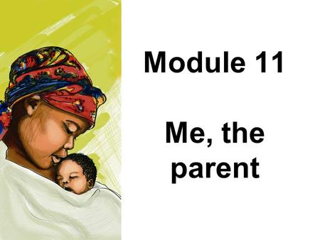Module 11 Me, the parent. Module 11: Me, the parent Parents play an important role in the development of their babies and young children The child's well-being.