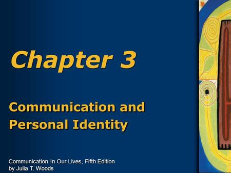 Communication In Our Lives, Fifth Edition by Julia T. Woods Chapter 3 Communication and Personal Identity Communication and Personal Identity.