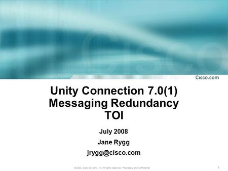 1 © 2003, Cisco Systems, Inc. All rights reserved. Proprietary and Confidential Unity Connection 7.0(1) Messaging Redundancy TOI July 2008 Jane Rygg
