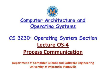 Computer Architecture and Operating Systems CS 3230: Operating System Section Lecture OS-4 Process Communication Department of Computer Science and Software.
