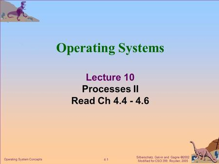 Silberschatz, Galvin and Gagne  2002 Modified for CSCI 399, Royden, 2005 4.1 Operating System Concepts Operating Systems Lecture 10 Processes II Read.
