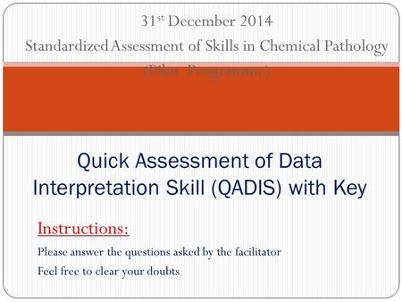 31 st December 2014 Standardized Assessment of Skills in Chemical Pathology (Pilot Programme) Quick Assessment of Data Interpretation Skill (QADIS) with.