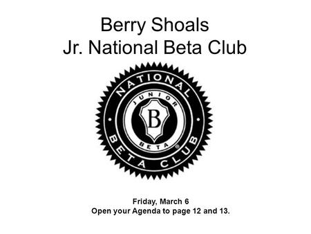 Berry Shoals Jr. National Beta Club Friday, March 6 Open your Agenda to page 12 and 13.