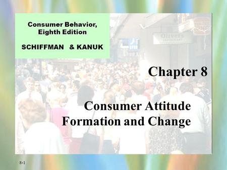 8-1 Chapter 8 Consumer Behavior, Eighth Edition Consumer Behavior, Eighth Edition SCHIFFMAN & KANUK Consumer Attitude Formation and Change.